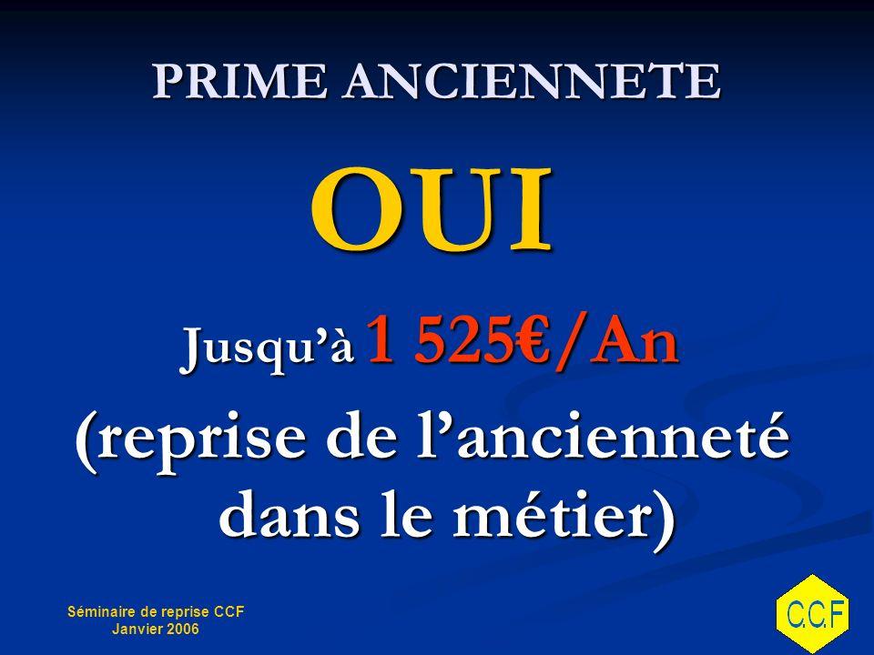 Séminaire de reprise CCF Janvier 2006 PRIME ANCIENNETE OUI Jusquà 1 525/An (reprise de lancienneté dans le métier)