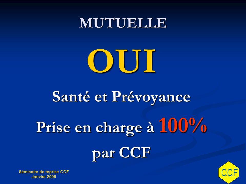 Séminaire de reprise CCF Janvier 2006 MUTUELLE OUI Santé et Prévoyance Prise en charge à 100% par CCF