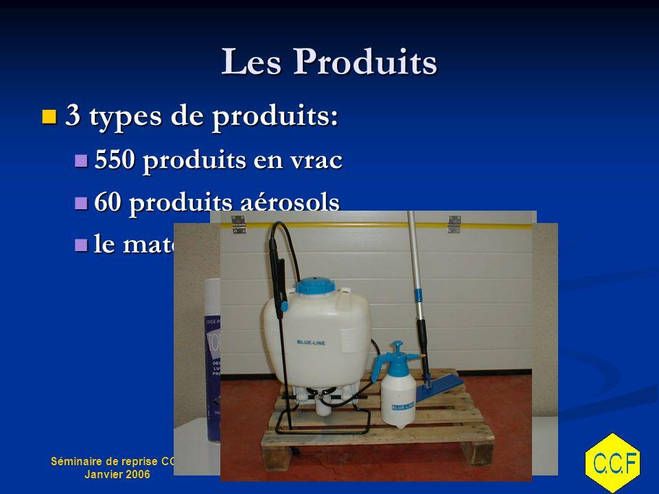 Séminaire de reprise CCF Janvier 2006 Les Produits 3 types de produits: 3 types de produits: 550 produits en vrac 550 produits en vrac 60 produits aérosols 60 produits aérosols le matériel le matériel