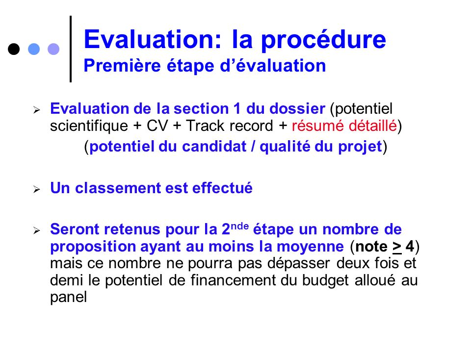 Evaluation: la procédure Première étape dévaluation Evaluation de la section 1 du dossier (potentiel scientifique + CV + Track record + résumé détaill