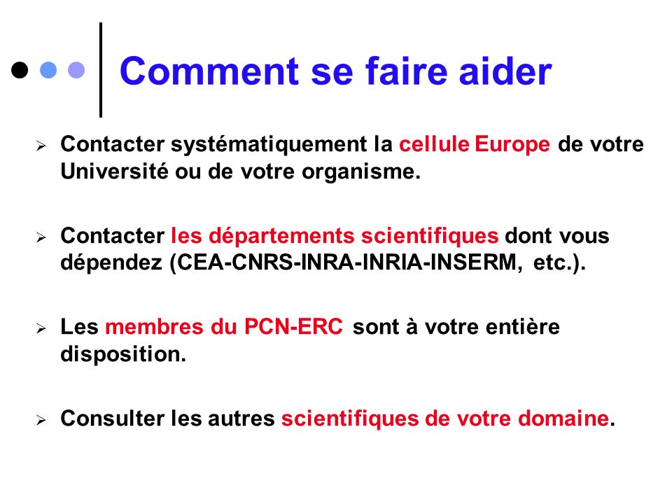Comment se faire aider Contacter systématiquement la cellule Europe de votre Université ou de votre organisme. Contacter les départements scientifique