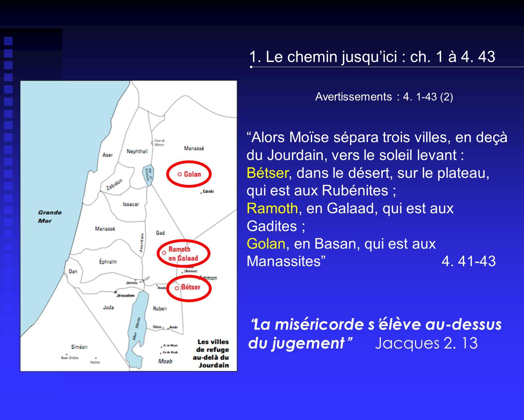 Avertissements : 4. 1-43 (2) 1. Le chemin jusquici : ch. 1 à 4. 43 Alors Moïse sépara trois villes, en deçà du Jourdain, vers le soleil levant : Bétse