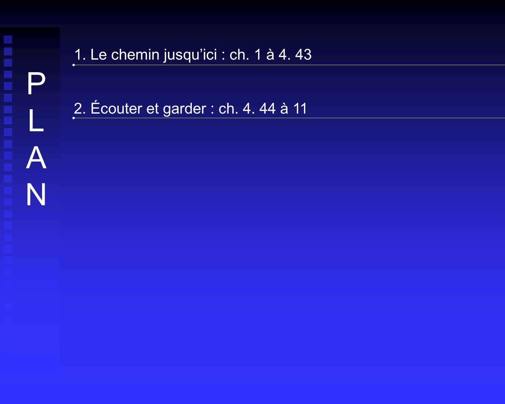 1. Le chemin jusquici : ch. 1 à 4. 43 2. Écouter et garder : ch. 4. 44 à 11 PLANPLAN