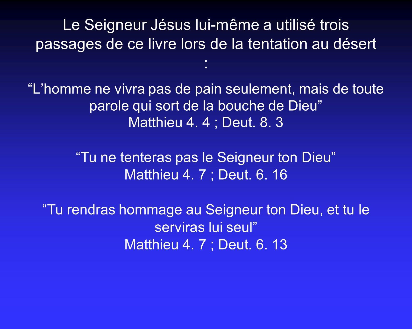 Le Seigneur Jésus lui-même a utilisé trois passages de ce livre lors de la tentation au désert : Lhomme ne vivra pas de pain seulement, mais de toute parole qui sort de la bouche de Dieu Matthieu 4.