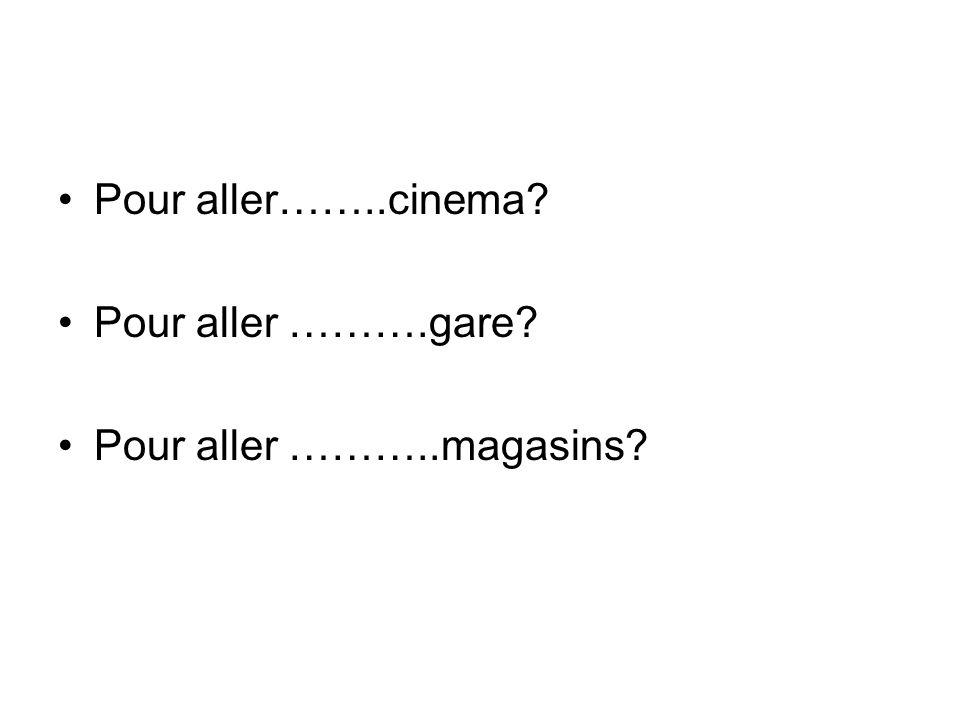 Pour aller……..cinema? Pour aller ……….gare? Pour aller ………..magasins?