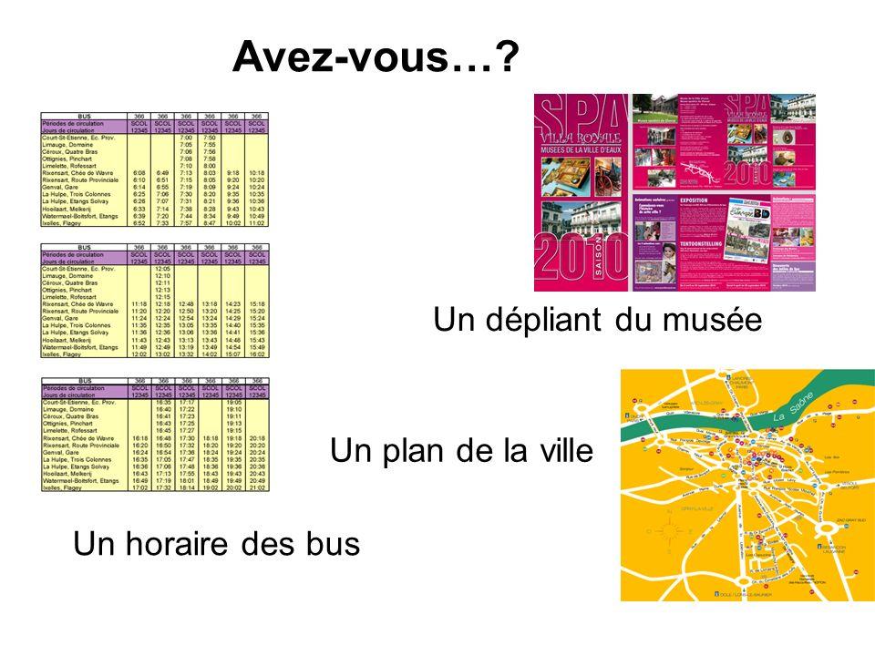 Avez-vous…? Un plan de la ville Un dépliant du musée Un horaire des bus