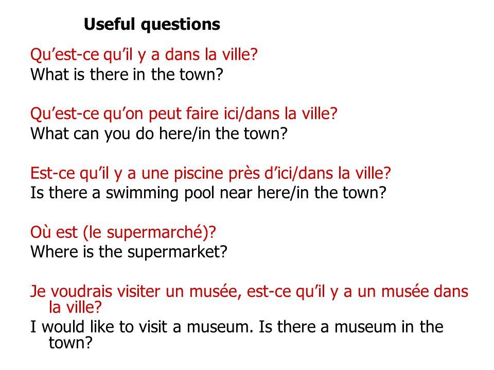 Quest-ce quil y a dans la ville? What is there in the town? Quest-ce quon peut faire ici/dans la ville? What can you do here/in the town? Est-ce quil