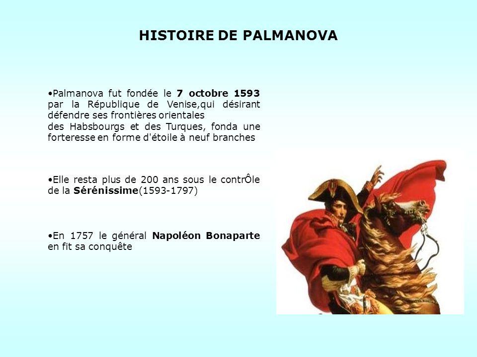 Palmanova fut fondée le 7 octobre 1593 par la République de Venise,qui désirant défendre ses frontières orientales des Habsbourgs et des Turques, fonda une forteresse en forme d étoile à neuf branches Elle resta plus de 200 ans sous le contrÔle de la Sérénissime(1593-1797) En 1757 le général Napoléon Bonaparte en fit sa conquête HISTOIRE DE PALMANOVA