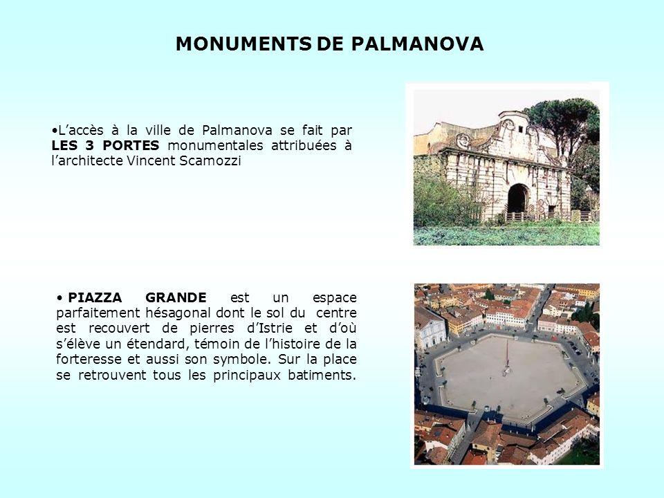 MONUMENTS DE PALMANOVA Laccès à la ville de Palmanova se fait par LES 3 PORTES monumentales attribuées à larchitecte Vincent Scamozzi PIAZZA GRANDE est un espace parfaitement hésagonal dont le sol du centre est recouvert de pierres dIstrie et doù sélève un étendard, témoin de lhistoire de la forteresse et aussi son symbole.