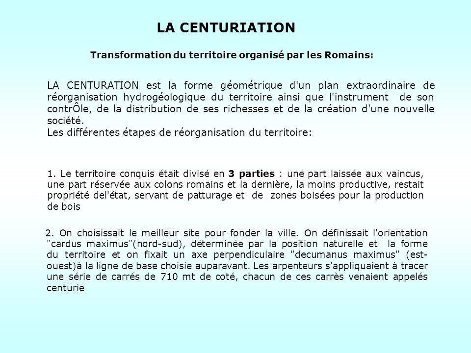 LA CENTURIATION Transformation du territoire organisé par les Romains: LA CENTURATION est la forme géométrique d'un plan extraordinaire de réorganisat