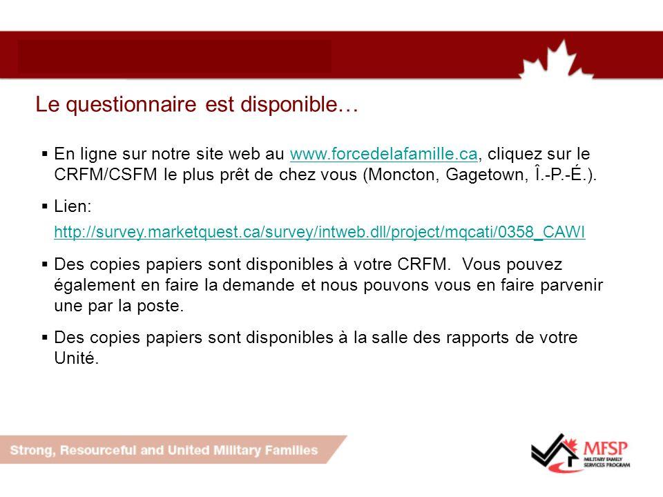 Le questionnaire est disponible… En ligne sur notre site web au www.forcedelafamille.ca, cliquez sur le CRFM/CSFM le plus prêt de chez vous (Moncton, Gagetown, Î.-P.-É.).www.forcedelafamille.ca Lien: http://survey.marketquest.ca/survey/intweb.dll/project/mqcati/0358_CAWI http://survey.marketquest.ca/survey/intweb.dll/project/mqcati/0358_CAWI Des copies papiers sont disponibles à votre CRFM.