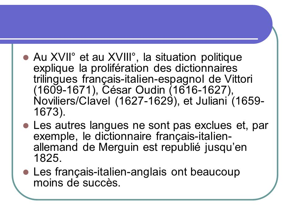 Au XVII° et au XVIII°, la situation politique explique la prolifération des dictionnaires trilingues français-italien-espagnol de Vittori (1609-1671),