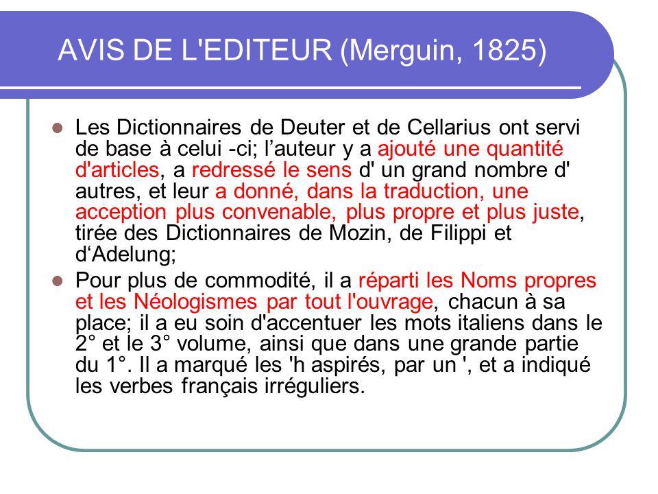 AVIS DE L'EDITEUR (Merguin, 1825) Les Dictionnaires de Deuter et de Cellarius ont servi de base à celui -ci; lauteur y a ajouté une quantité d'article