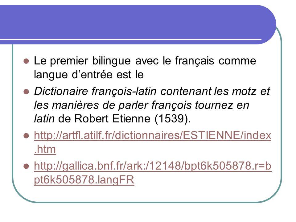 Le premier bilingue avec le français comme langue dentrée est le Dictionaire françois-latin contenant les motz et les manières de parler françois tour