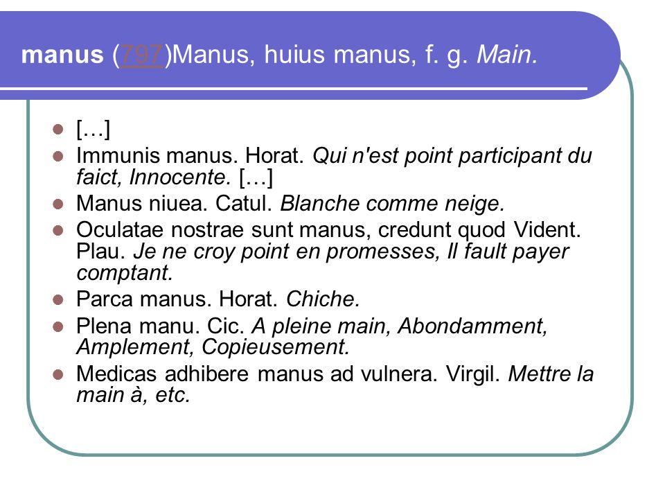 manus (797)Manus, huius manus, f. g. Main.797 […] Immunis manus. Horat. Qui n'est point participant du faict, Innocente. […] Manus niuea. Catul. Blanc