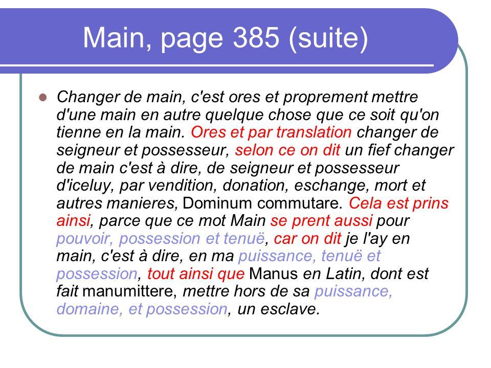 Main, page 385 (suite) Changer de main, c'est ores et proprement mettre d'une main en autre quelque chose que ce soit qu'on tienne en la main. Ores et