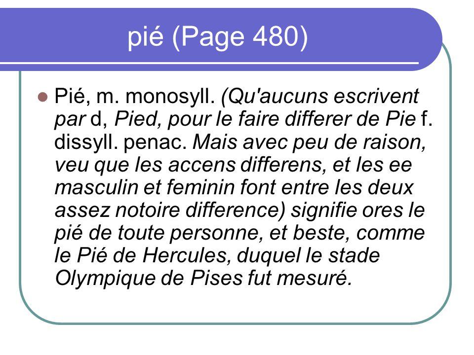 pié (Page 480) Pié, m. monosyll. (Qu'aucuns escrivent par d, Pied, pour le faire differer de Pie f. dissyll. penac. Mais avec peu de raison, veu que l