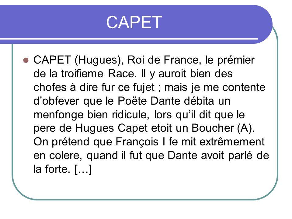 CAPET CAPET (Hugues), Roi de France, le prémier de la troifieme Race. Il y auroit bien des chofes à dire fur ce fujet ; mais je me contente dobfever q