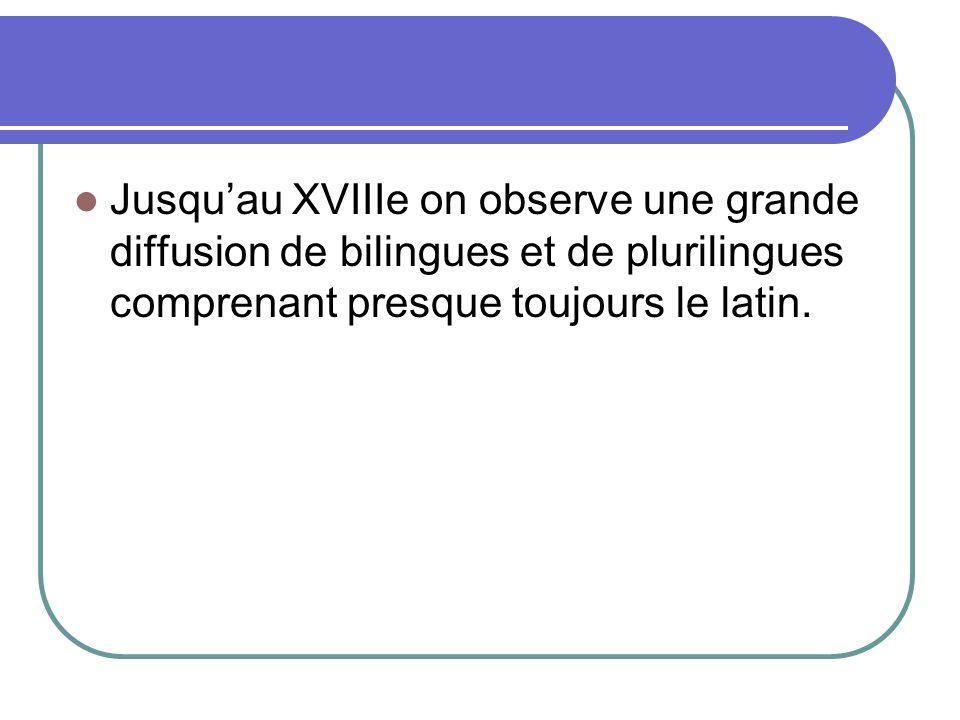 Jusquau XVIIIe on observe une grande diffusion de bilingues et de plurilingues comprenant presque toujours le latin.
