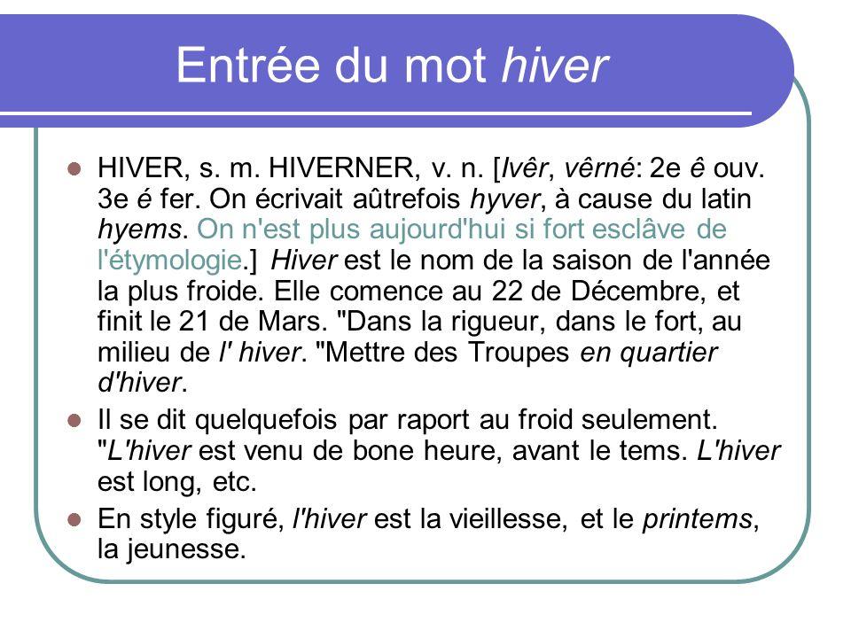 Entrée du mot hiver HIVER, s. m. HIVERNER, v. n. [Ivêr, vêrné: 2e ê ouv. 3e é fer. On écrivait aûtrefois hyver, à cause du latin hyems. On n'est plus