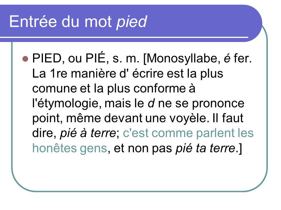 Entrée du mot pied PIED, ou PIÉ, s. m. [Monosyllabe, é fer. La 1re manière d' écrire est la plus comune et la plus conforme à l'étymologie, mais le d