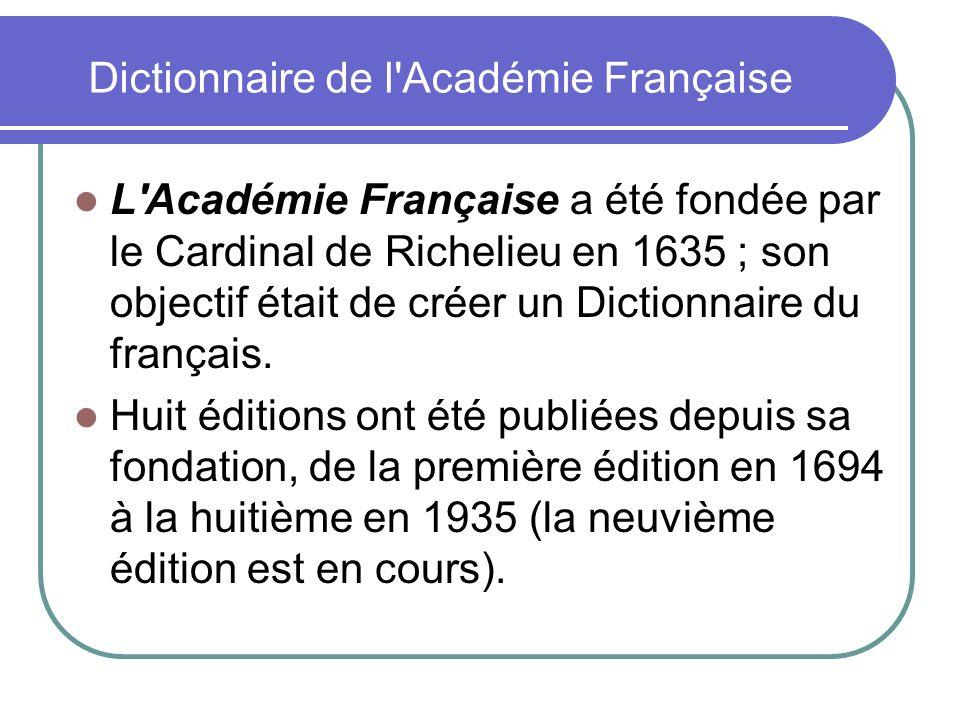 Dictionnaire de l'Académie Française L'Académie Française a été fondée par le Cardinal de Richelieu en 1635 ; son objectif était de créer un Dictionna