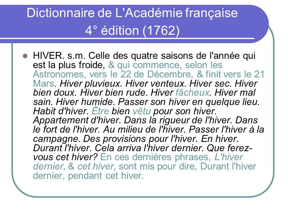 Dictionnaire de L'Académie française 4° édition (1762) HIVER. s.m. Celle des quatre saisons de l'année qui est la plus froide, & qui commence, selon l