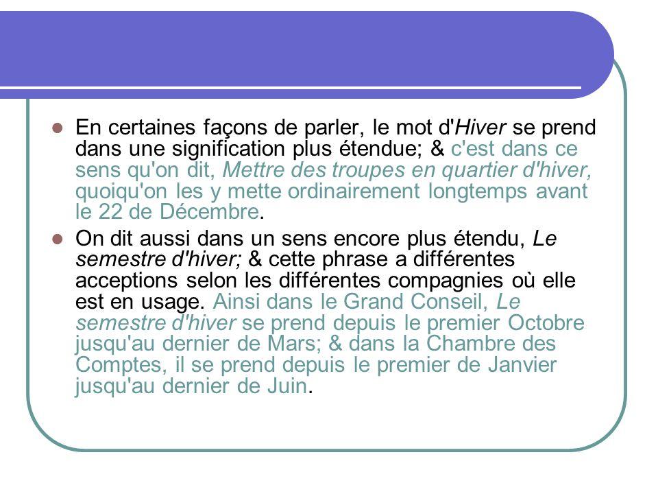 En certaines façons de parler, le mot d'Hiver se prend dans une signification plus étendue; & c'est dans ce sens qu'on dit, Mettre des troupes en quar