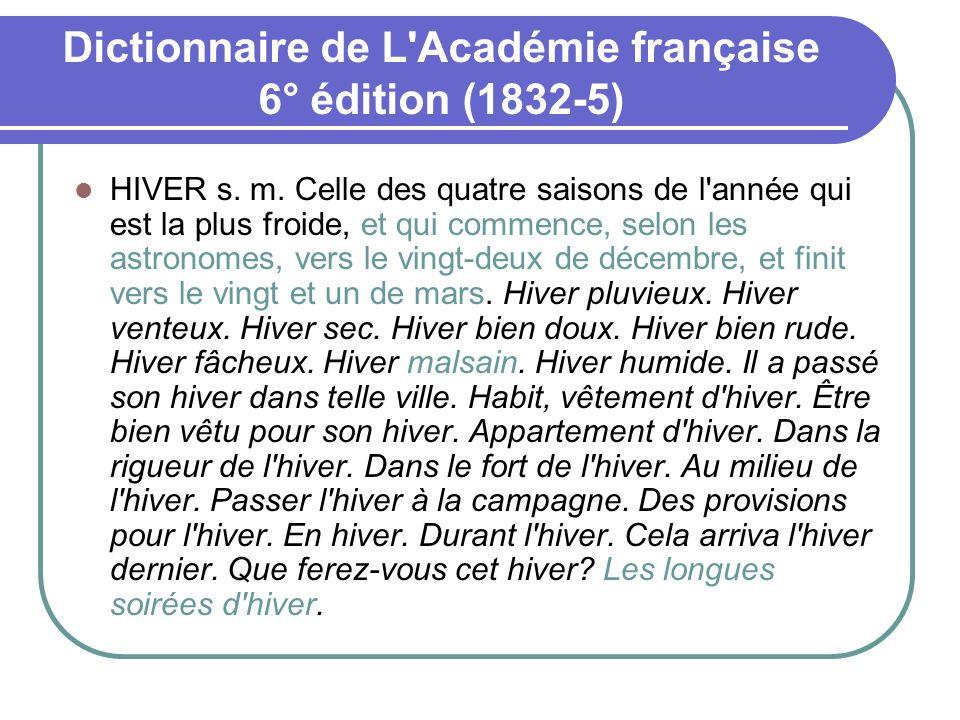 Dictionnaire de L'Académie française 6° édition (1832-5) HIVER s. m. Celle des quatre saisons de l'année qui est la plus froide, et qui commence, selo