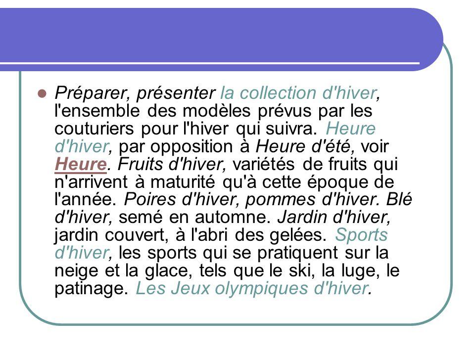 Préparer, présenter la collection d'hiver, l'ensemble des modèles prévus par les couturiers pour l'hiver qui suivra. Heure d'hiver, par opposition à H