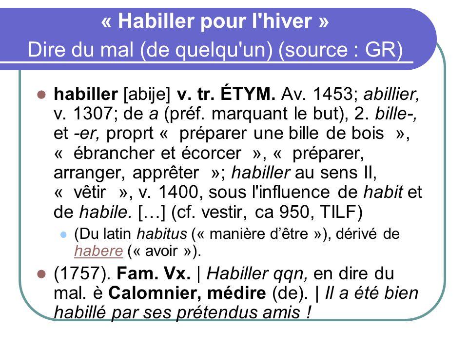 « Habiller pour l'hiver » Dire du mal (de quelqu'un) (source : GR) habiller [abije] v. tr. ÉTYM. Av. 1453; abillier, v. 1307; de a (préf. marquant le