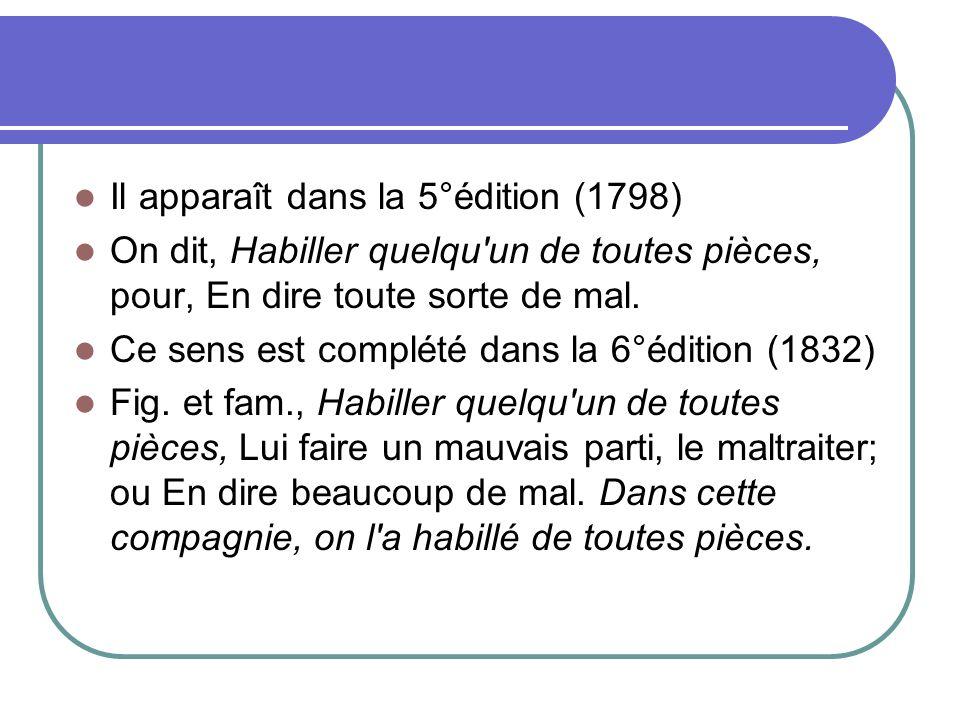 Il apparaît dans la 5°édition (1798) On dit, Habiller quelqu'un de toutes pièces, pour, En dire toute sorte de mal. Ce sens est complété dans la 6°édi