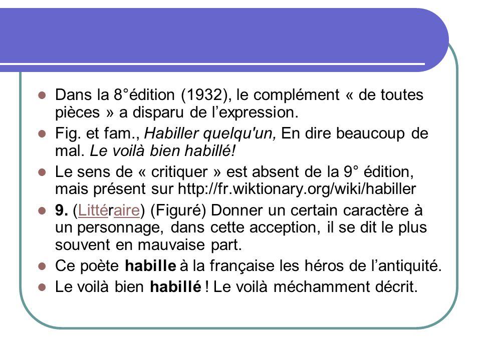 Dans la 8°édition (1932), le complément « de toutes pièces » a disparu de lexpression. Fig. et fam., Habiller quelqu'un, En dire beaucoup de mal. Le v