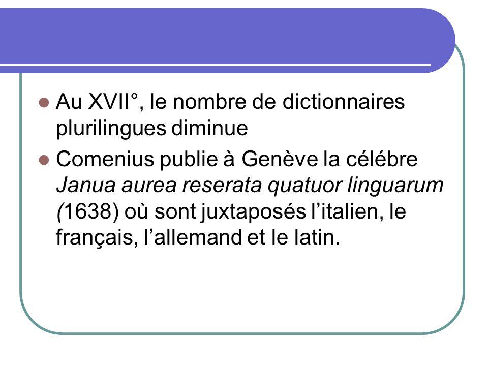 Au XVII°, le nombre de dictionnaires plurilingues diminue Comenius publie à Genève la célébre Janua aurea reserata quatuor linguarum (1638) où sont ju