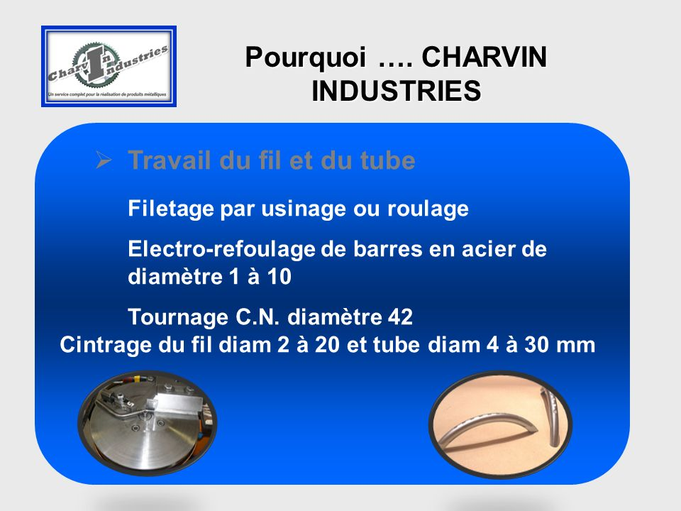 Travail du fil et du tube Filetage par usinage ou roulage Electro-refoulage de barres en acier de diamètre 1 à 10 Tournage C.N. diamètre 42 Cintrage d