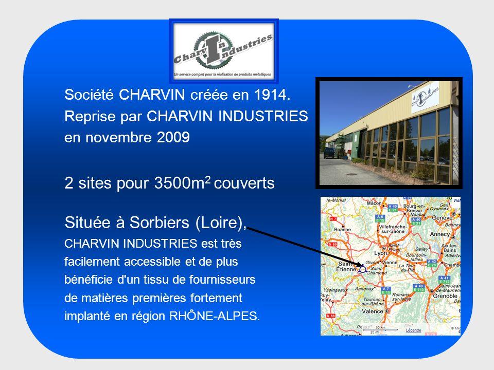 Société CHARVIN créée en 1914. Reprise par CHARVIN INDUSTRIES en novembre 2009 2 sites pour 3500m 2 couverts Située à Sorbiers (Loire), CHARVIN INDUST