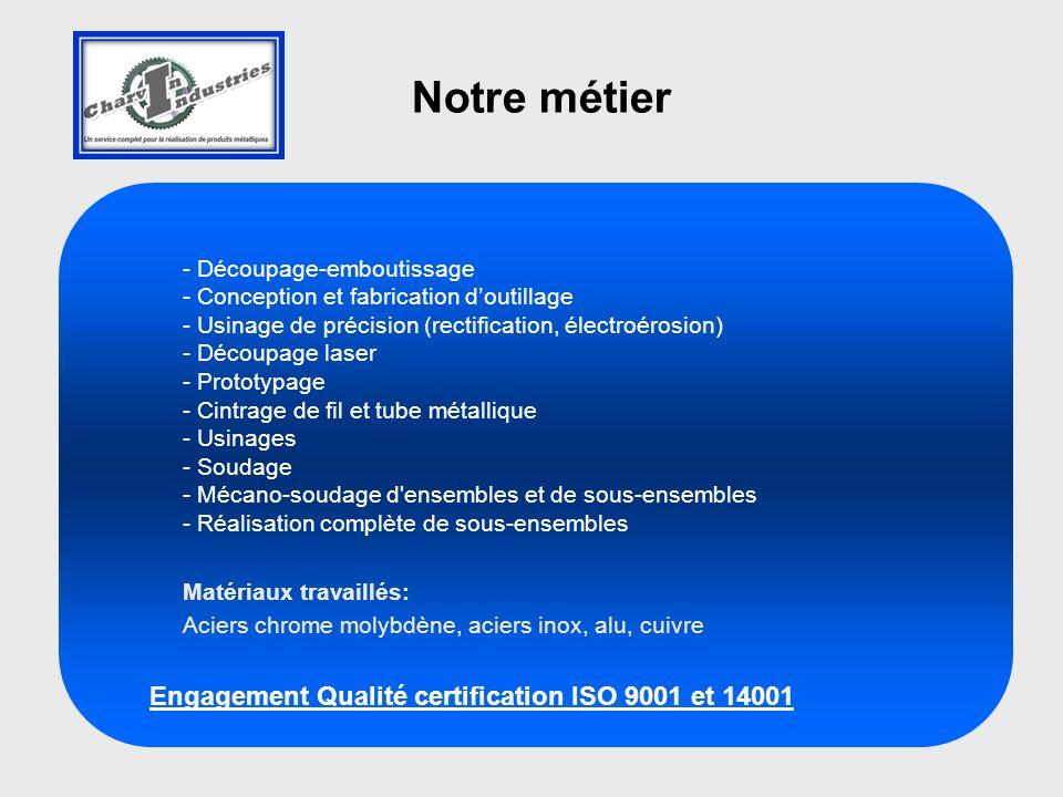 - Découpage-emboutissage - Conception et fabrication doutillage - Usinage de précision (rectification, électroérosion) - Découpage laser - Prototypage - Cintrage de fil et tube métallique - Usinages - Soudage - Mécano-soudage d ensembles et de sous-ensembles - Réalisation complète de sous-ensembles Matériaux travaillés: Aciers chrome molybdène, aciers inox, alu, cuivre Engagement Qualité certification ISO 9001 et 14001 Notre métier