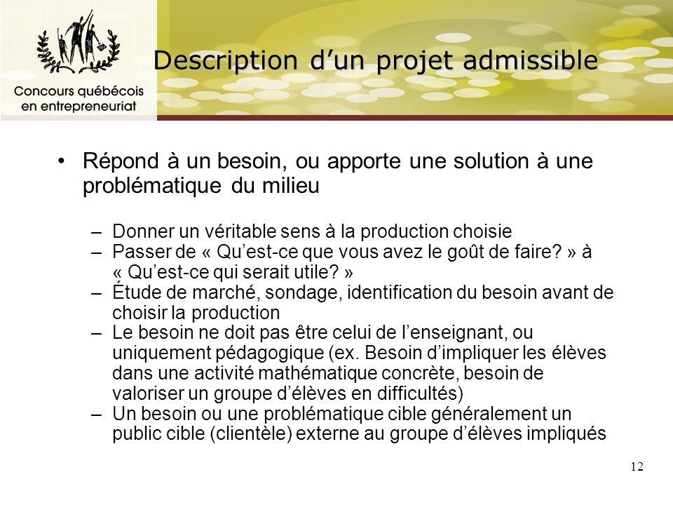 12 Description dun projet admissible Répond à un besoin, ou apporte une solution à une problématique du milieu –Donner un véritable sens à la production choisie –Passer de « Quest-ce que vous avez le goût de faire.