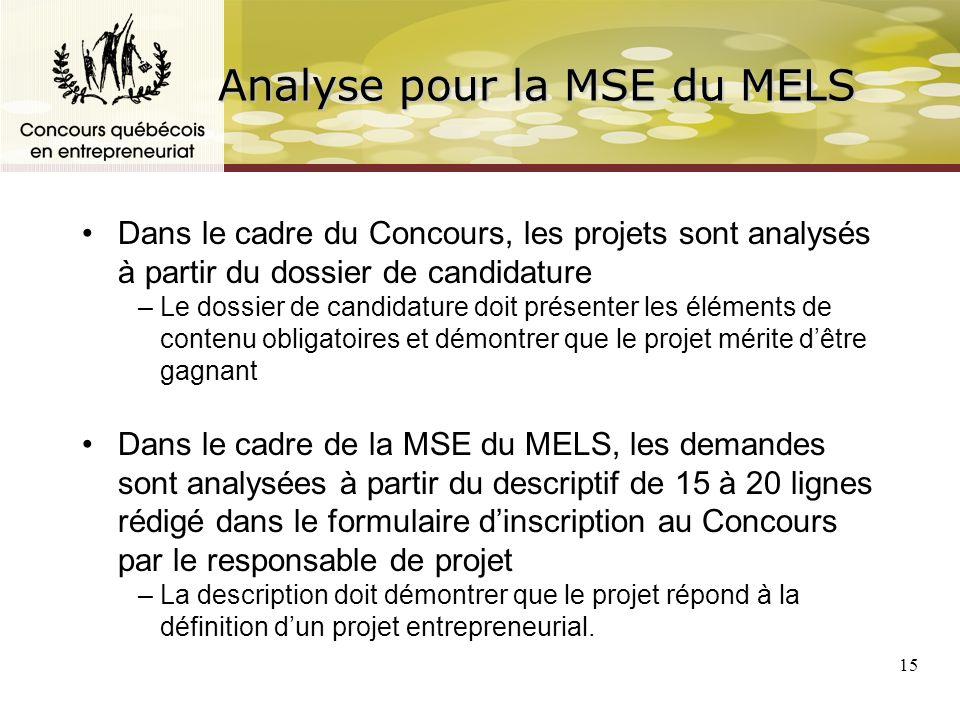 15 Analyse pour la MSE du MELS Dans le cadre du Concours, les projets sont analysés à partir du dossier de candidature –Le dossier de candidature doit présenter les éléments de contenu obligatoires et démontrer que le projet mérite dêtre gagnant Dans le cadre de la MSE du MELS, les demandes sont analysées à partir du descriptif de 15 à 20 lignes rédigé dans le formulaire dinscription au Concours par le responsable de projet –La description doit démontrer que le projet répond à la définition dun projet entrepreneurial.