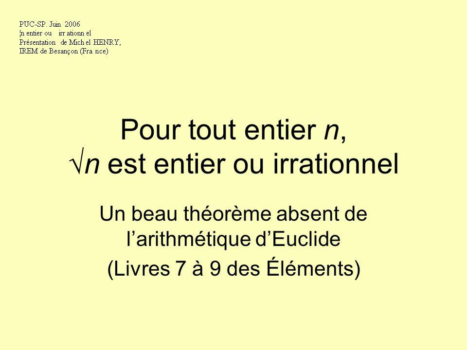 Pour tout entier n,n est entier ou irrationnel Un beau théorème absent de larithmétique dEuclide (Livres 7 à 9 des Éléments)