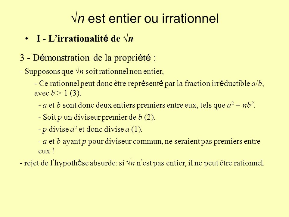 I - L irrationalit é de n n est entier ou irrationnel 3 - D é monstration de la propri é t é : - Supposons que n soit rationnel non entier, - Ce rationnel peut donc être repr é sent é par la fraction irr é ductible a/b, avec b > 1 (3).