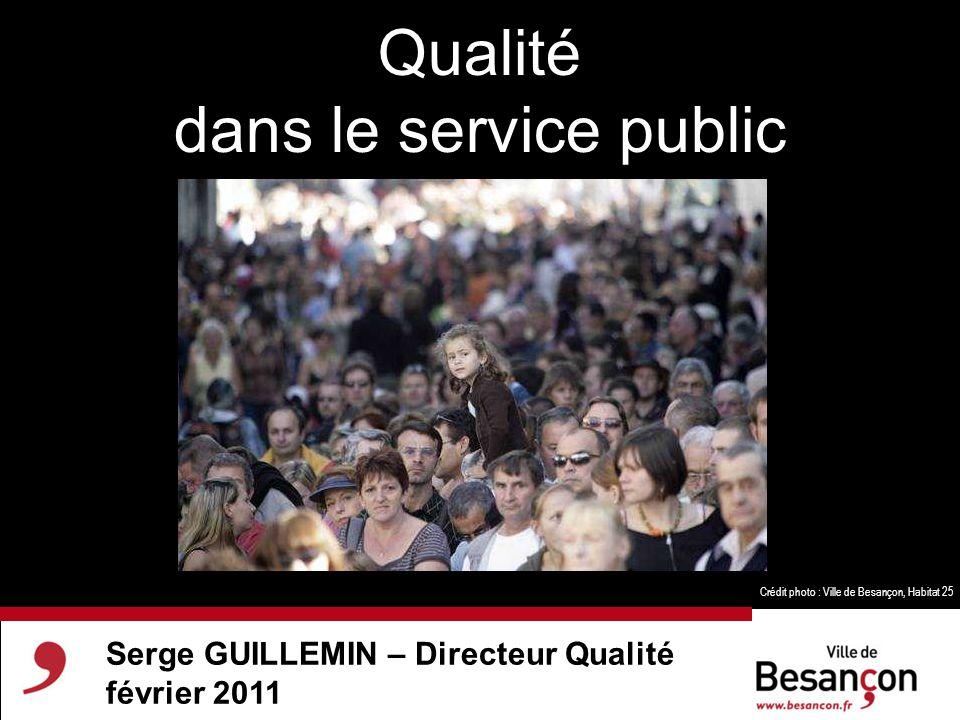 Serge GUILLEMIN – Directeur Qualité février 2011 Qualité dans le service public Crédit photo : Ville de Besançon, Habitat 25