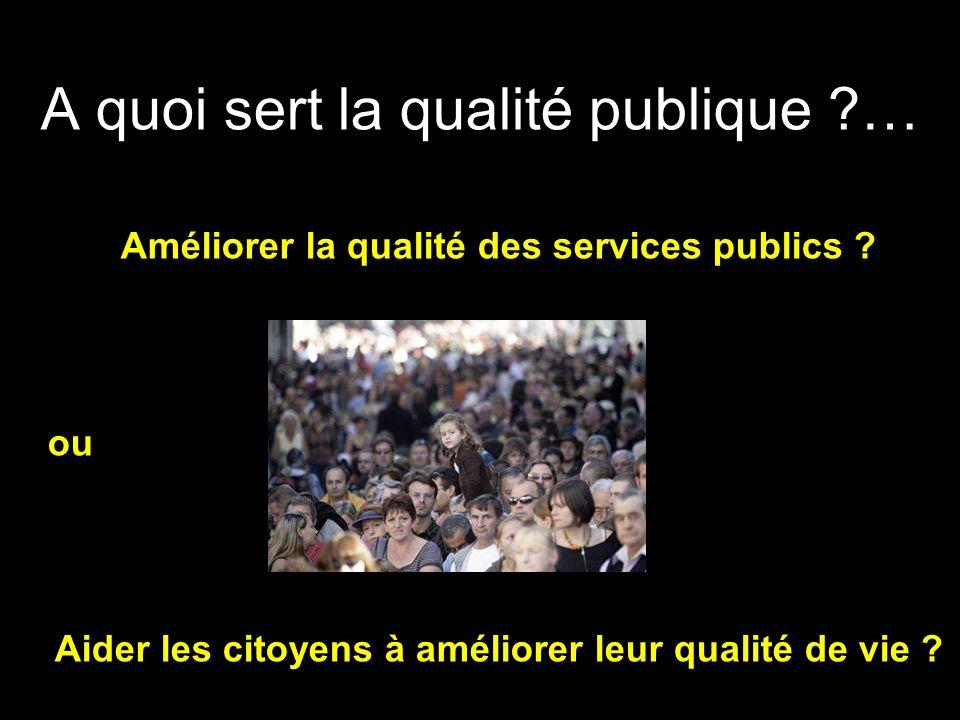 A quoi sert la qualité publique ?… Améliorer la qualité des services publics ? ou Aider les citoyens à améliorer leur qualité de vie ?