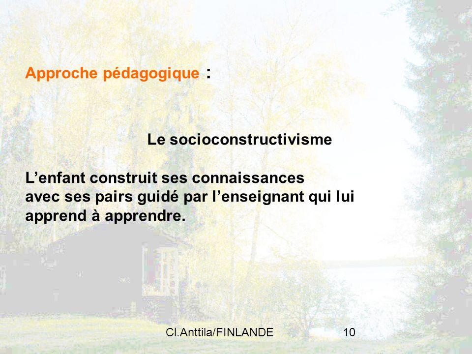 Cl.Anttila/FINLANDE10 Approche pédagogique : Le socioconstructivisme Lenfant construit ses connaissances avec ses pairs guidé par lenseignant qui lui