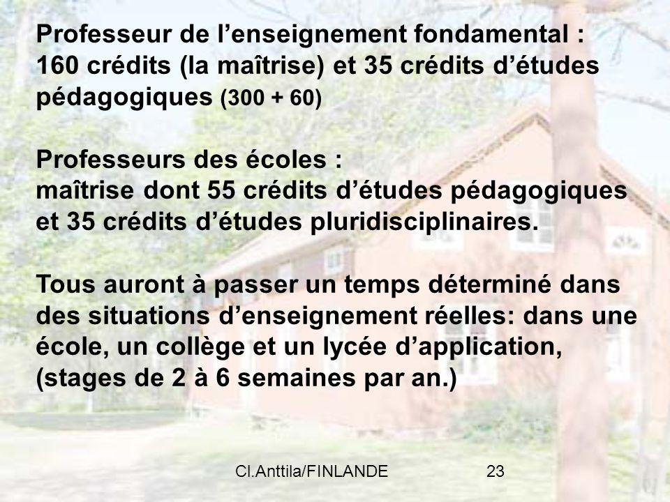 Cl.Anttila/FINLANDE23 Professeur de lenseignement fondamental : 160 crédits (la maîtrise) et 35 crédits détudes pédagogiques (300 + 60) Professeurs de