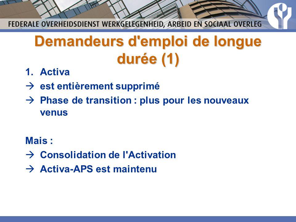 Demandeurs d emploi de longue durée (1) 1.Activa est entièrement supprimé Phase de transition : plus pour les nouveaux venus Mais : Consolidation de l Activation Activa-APS est maintenu