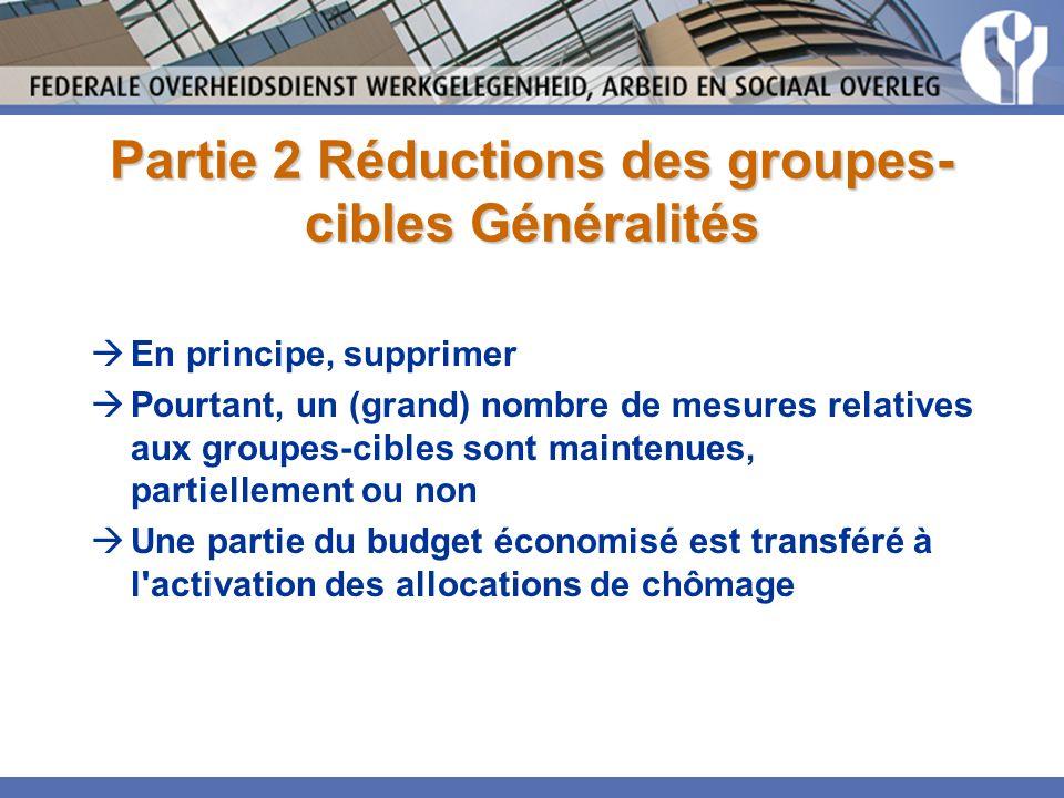 Partie 2 Réductions des groupes- cibles Généralités En principe, supprimer Pourtant, un (grand) nombre de mesures relatives aux groupes-cibles sont maintenues, partiellement ou non Une partie du budget économisé est transféré à l activation des allocations de chômage