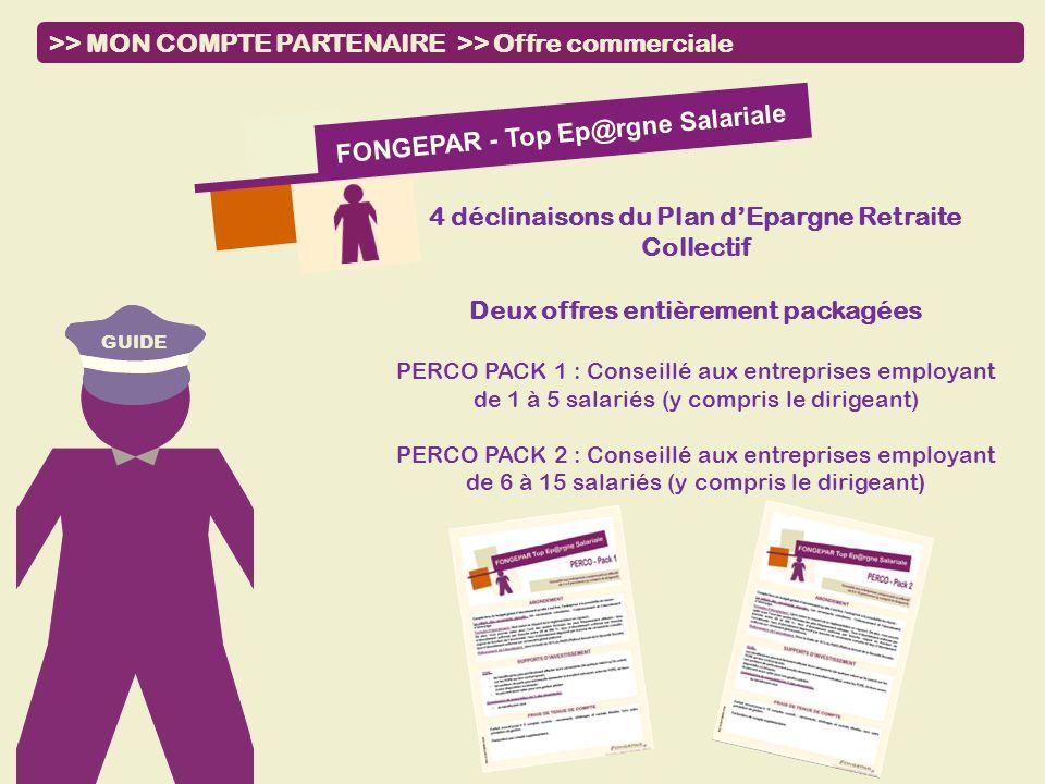 GUIDE >> MON COMPTE PARTENAIRE >> Offre commerciale FONGEPAR - Top Ep@rgne Salariale 4 déclinaisons du Plan dEpargne Retraite Collectif Deux offres en