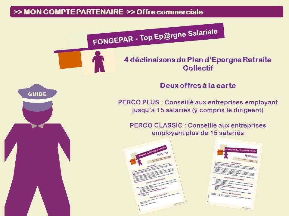GUIDE >> MON COMPTE PARTENAIRE >> Offre commerciale FONGEPAR - Top Ep@rgne Salariale 4 déclinaisons du Plan dEpargne Retraite Collectif Deux offres à