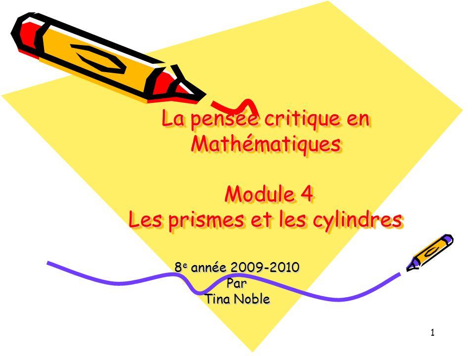 1 La pensée critique en Mathématiques Module 4 Les prismes et les cylindres 8 e année 2009-2010 Par Tina Noble